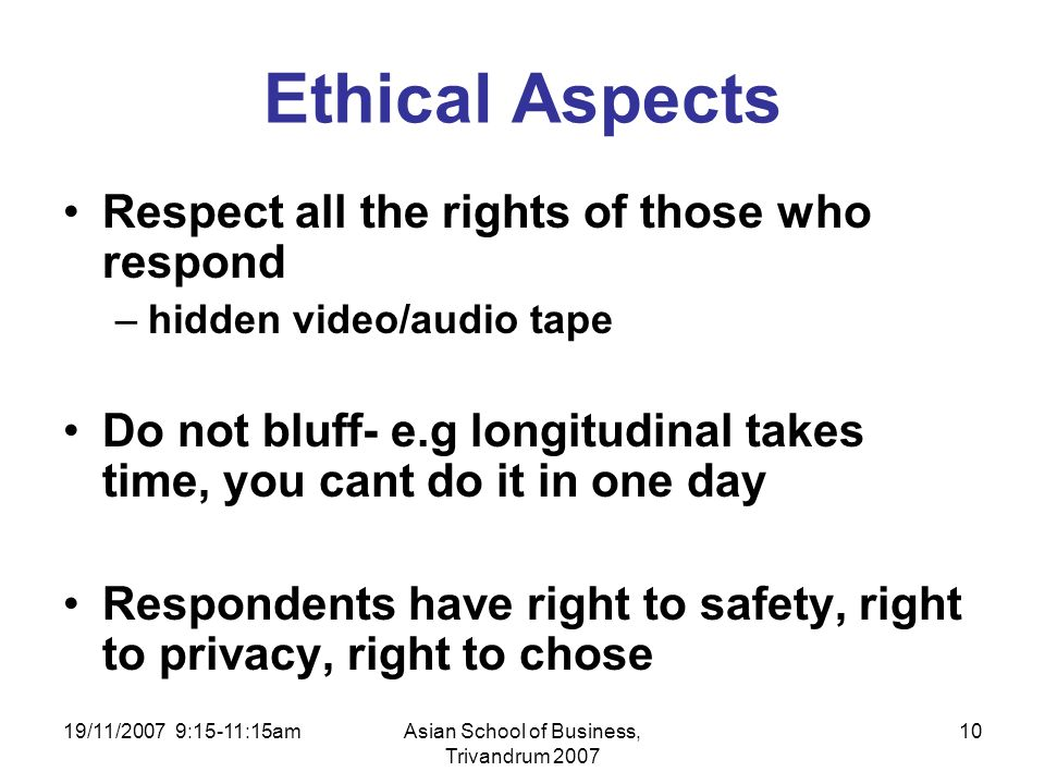 19/11/2007 9:15-11:15amAsian School of Business, Trivandrum 2007 10 Ethical Aspects Respect all the rights of those who respond –hidden video/audio tape Do not bluff- e.g longitudinal takes time, you cant do it in one day Respondents have right to safety, right to privacy, right to chose