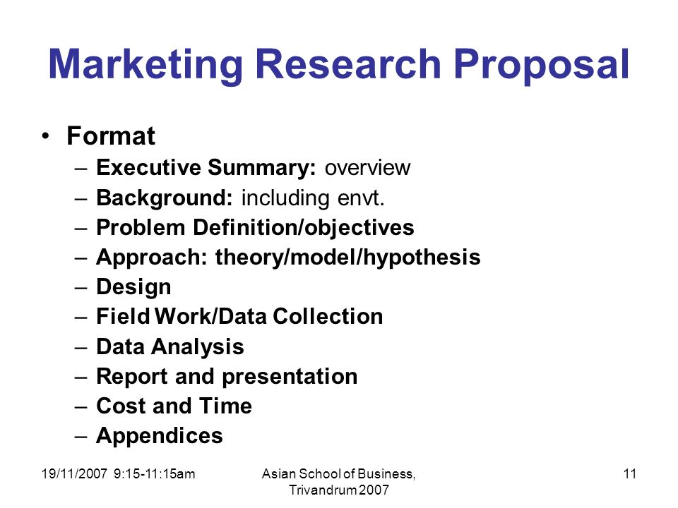 19/11/2007 9:15-11:15amAsian School of Business, Trivandrum 2007 11 Marketing Research Proposal Format –Executive Summary: overview –Background: including envt.