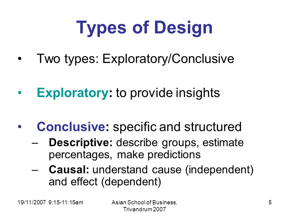 19/11/2007 9:15-11:15amAsian School of Business, Trivandrum 2007 5 Types of Design Two types: Exploratory/Conclusive Exploratory: to provide insights Conclusive: specific and structured –Descriptive: describe groups, estimate percentages, make predictions –Causal: understand cause (independent) and effect (dependent)