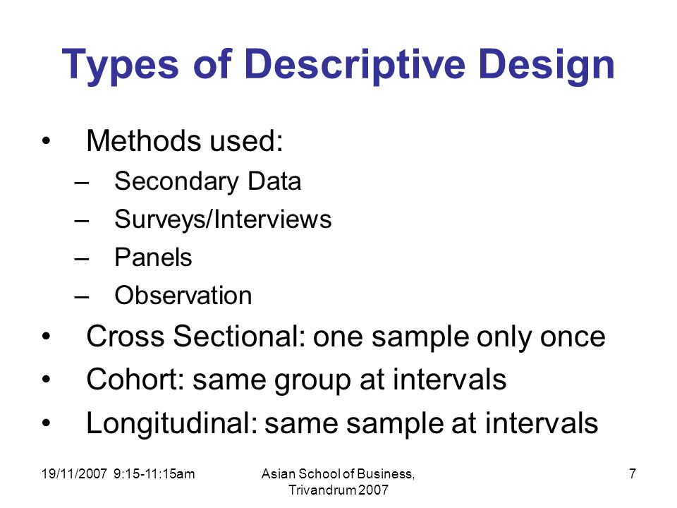 19/11/2007 9:15-11:15amAsian School of Business, Trivandrum 2007 7 Types of Descriptive Design Methods used: –Secondary Data –Surveys/Interviews –Panels –Observation Cross Sectional: one sample only once Cohort: same group at intervals Longitudinal: same sample at intervals
