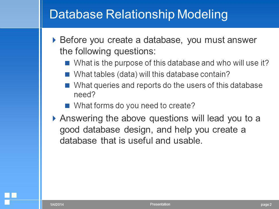 page 21/4/2014 Presentation Database Relationship Modeling Before you create a database, you must answer the following questions: What is the purpose of this database and who will use it.
