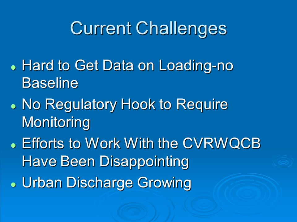 Current Challenges l Hard to Get Data on Loading-no Baseline l No Regulatory Hook to Require Monitoring l Efforts to Work With the CVRWQCB Have Been Disappointing l Urban Discharge Growing
