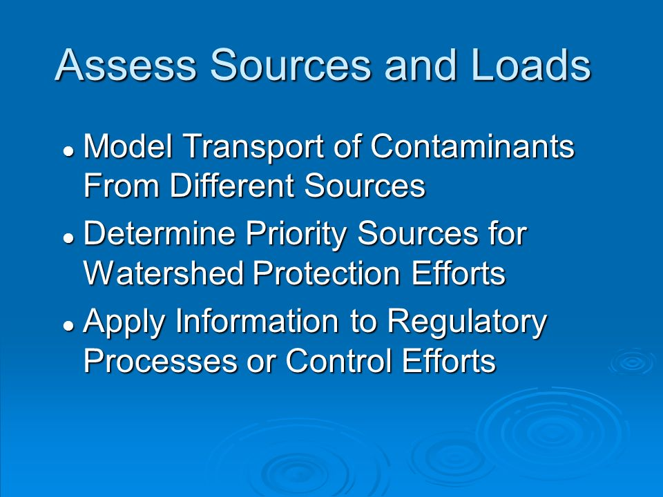 Assess Sources and Loads l Model Transport of Contaminants From Different Sources l Determine Priority Sources for Watershed Protection Efforts l Apply Information to Regulatory Processes or Control Efforts