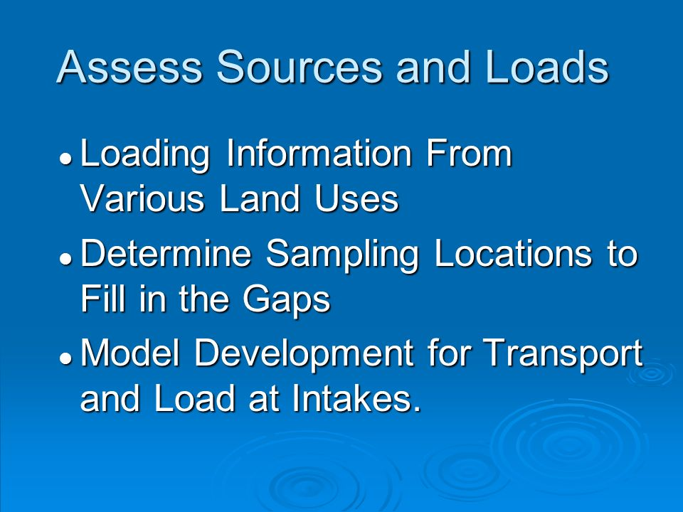 Assess Sources and Loads l Loading Information From Various Land Uses l Determine Sampling Locations to Fill in the Gaps l Model Development for Transport and Load at Intakes.