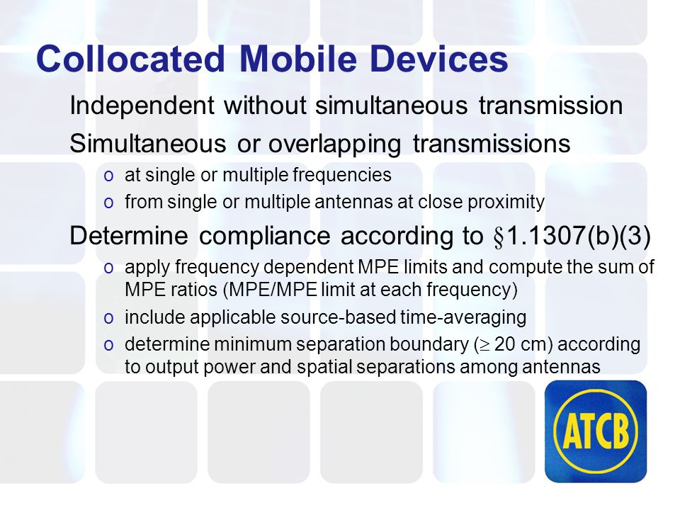 Collocated Mobile Devices Independent without simultaneous transmission Simultaneous or overlapping transmissions oat single or multiple frequencies ofrom single or multiple antennas at close proximity Determine compliance according to §1.1307(b)(3) oapply frequency dependent MPE limits and compute the sum of MPE ratios (MPE/MPE limit at each frequency) oinclude applicable source-based time-averaging odetermine minimum separation boundary ( 20 cm) according to output power and spatial separations among antennas