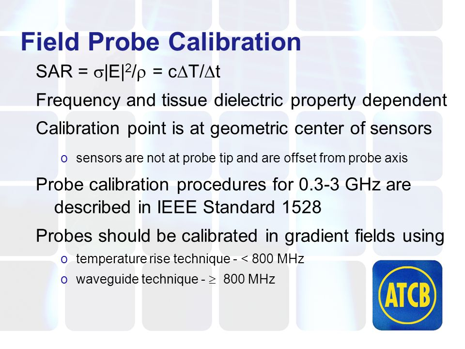 SAR = |E| 2 / = c T/ t Frequency and tissue dielectric property dependent Calibration point is at geometric center of sensors osensors are not at probe tip and are offset from probe axis Probe calibration procedures for 0.3-3 GHz are described in IEEE Standard 1528 Probes should be calibrated in gradient fields using otemperature rise technique - < 800 MHz owaveguide technique - 800 MHz Field Probe Calibration
