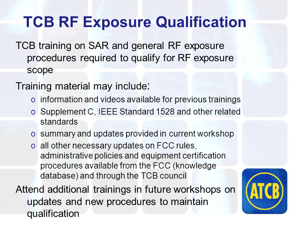 TCB RF Exposure Qualification TCB training on SAR and general RF exposure procedures required to qualify for RF exposure scope Training material may include : oinformation and videos available for previous trainings oSupplement C, IEEE Standard 1528 and other related standards osummary and updates provided in current workshop oall other necessary updates on FCC rules, administrative policies and equipment certification procedures available from the FCC (knowledge database) and through the TCB council Attend additional trainings in future workshops on updates and new procedures to maintain qualification
