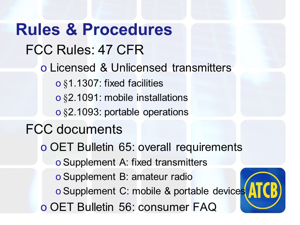 Rules & Procedures FCC Rules: 47 CFR oLicensed & Unlicensed transmitters o§1.1307: fixed facilities o§2.1091: mobile installations o§2.1093: portable operations FCC documents oOET Bulletin 65: overall requirements oSupplement A: fixed transmitters oSupplement B: amateur radio oSupplement C: mobile & portable devices oOET Bulletin 56: consumer FAQ
