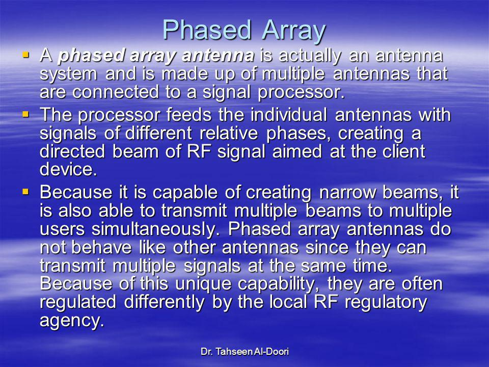 Dr. Tahseen Al-Doori Phased Array A phased array antenna is actually an antenna system and is made up of multiple antennas that are connected to a sig