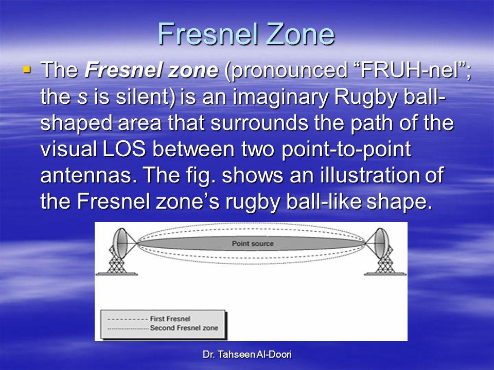 Dr. Tahseen Al-Doori Fresnel Zone The Fresnel zone (pronounced FRUH-nel; the s is silent) is an imaginary Rugby ball- shaped area that surrounds the p