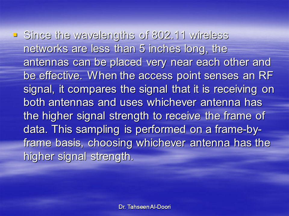 Dr. Tahseen Al-Doori Since the wavelengths of 802.11 wireless networks are less than 5 inches long, the antennas can be placed very near each other an