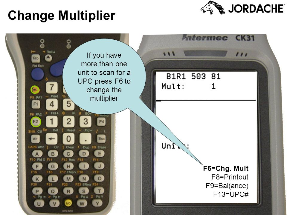 Change Multiplier F6=Chg. Mult F8=Printout F9=Bal(ance) F13=UPC# If you have more than one unit to scan for a UPC press F6 to change the multiplier