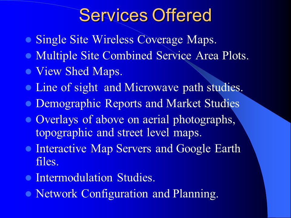Services Offered Single Site Wireless Coverage Maps. Multiple Site Combined Service Area Plots. View Shed Maps. Line of sight and Microwave path studi