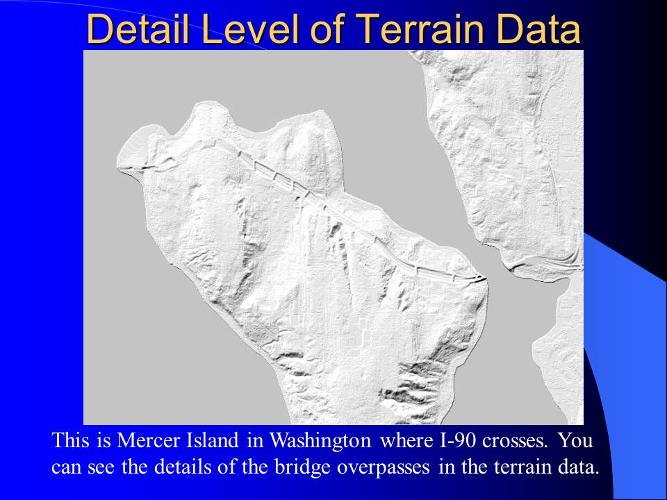 Detail Level of Terrain Data This is Mercer Island in Washington where I-90 crosses. You can see the details of the bridge overpasses in the terrain d