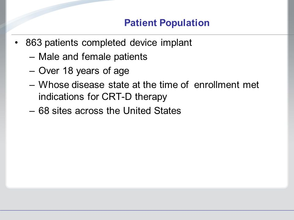 Patient Population 863 patients completed device implant –Male and female patients –Over 18 years of age –Whose disease state at the time of enrollmen
