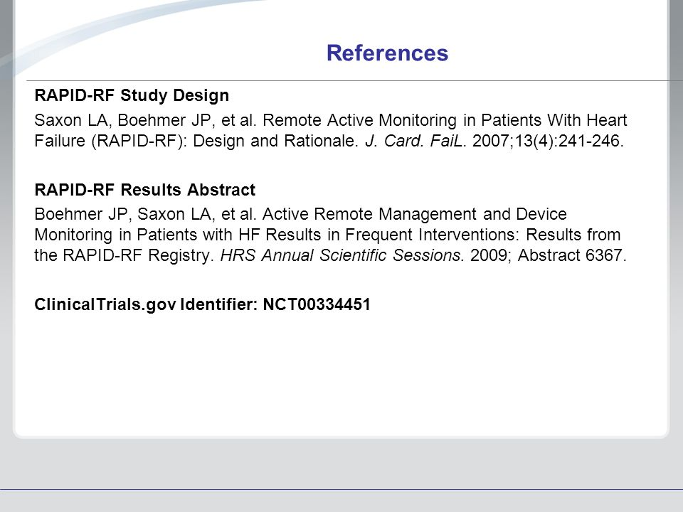 References RAPID-RF Study Design Saxon LA, Boehmer JP, et al. Remote Active Monitoring in Patients With Heart Failure (RAPID-RF): Design and Rationale