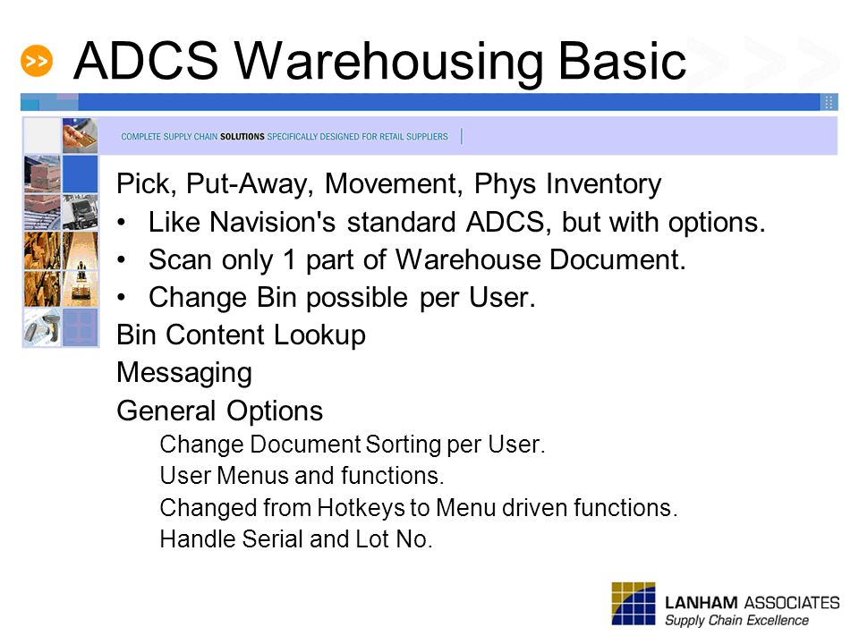 ADCS Warehousing Basic Pick, Put-Away, Movement, Phys Inventory Like Navision's standard ADCS, but with options. Scan only 1 part of Warehouse Documen