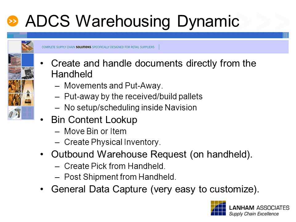 ADCS Warehousing Dynamic Create and handle documents directly from the Handheld –Movements and Put-Away. –Put-away by the received/build pallets –No s