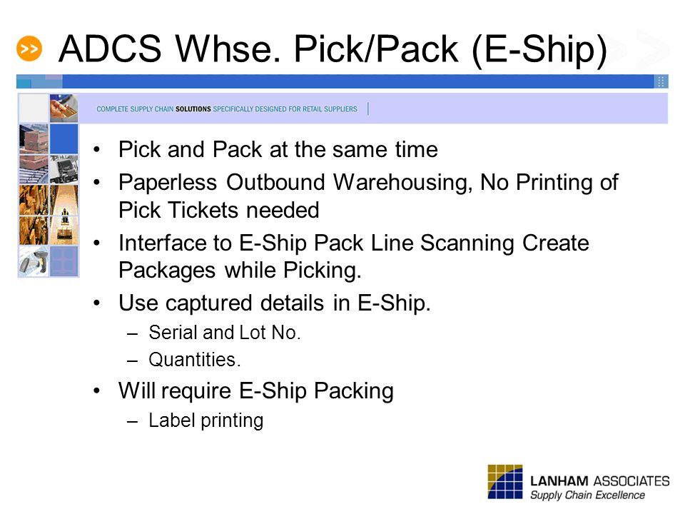ADCS Whse. Pick/Pack (E-Ship) Pick and Pack at the same time Paperless Outbound Warehousing, No Printing of Pick Tickets needed Interface to E-Ship Pa