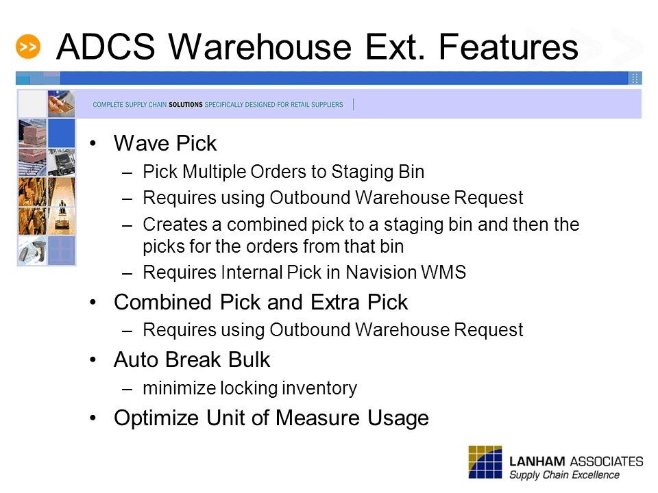 ADCS Warehouse Ext. Features Wave Pick –Pick Multiple Orders to Staging Bin –Requires using Outbound Warehouse Request –Creates a combined pick to a s