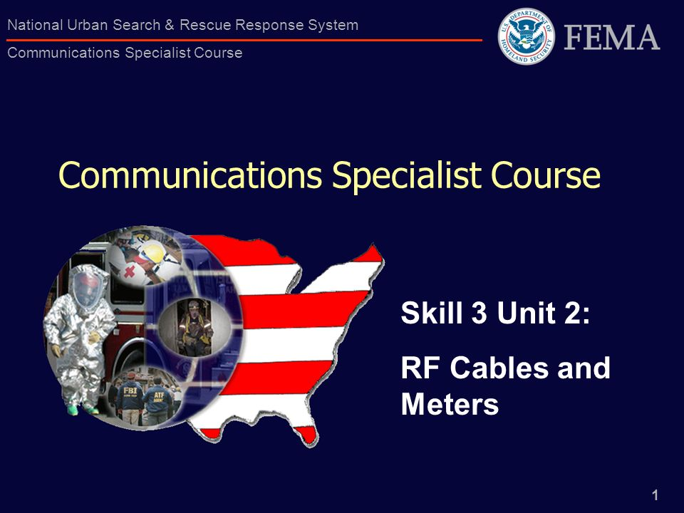 1 National Urban Search & Rescue Response System Communications Specialist Course Communications Specialist Course Skill 3 Unit 2: RF Cables and Meter