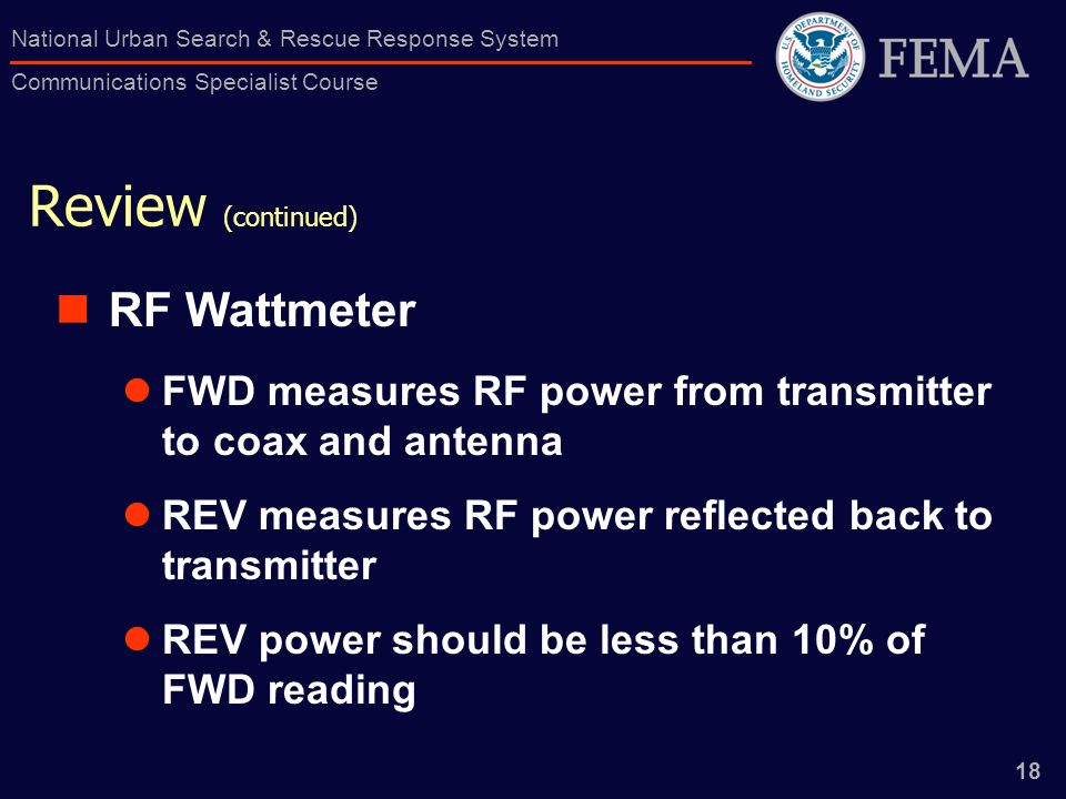 18 National Urban Search & Rescue Response System Communications Specialist Course Review (continued) RF Wattmeter FWD measures RF power from transmit