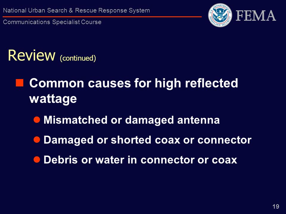 19 National Urban Search & Rescue Response System Communications Specialist Course Review (continued) Common causes for high reflected wattage Mismatc