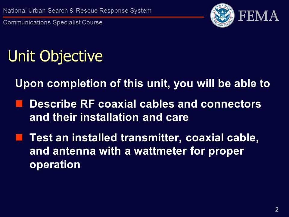 2 National Urban Search & Rescue Response System Communications Specialist Course Unit Objective Upon completion of this unit, you will be able to Des