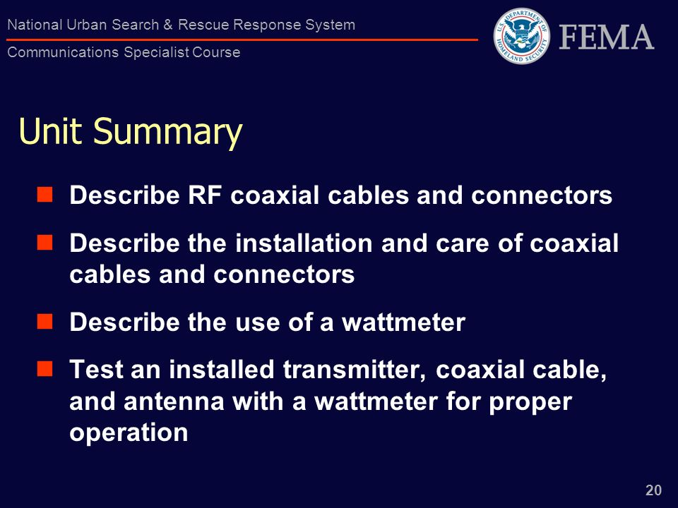 20 National Urban Search & Rescue Response System Communications Specialist Course Unit Summary Describe RF coaxial cables and connectors Describe the