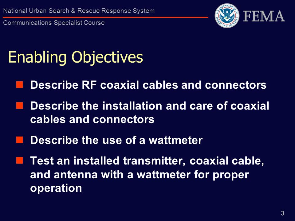 3 National Urban Search & Rescue Response System Communications Specialist Course Enabling Objectives Describe RF coaxial cables and connectors Descri