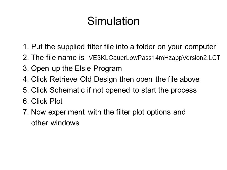 Simulation 1.Put the supplied filter file into a folder on your computer 2. The file name is VE3KLCauerLowPass14mHzappVersion2.LCT 3. Open up the Elsi