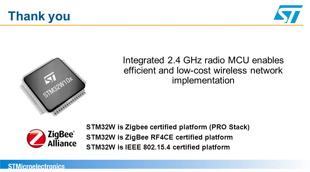 Thank you Integrated 2.4 GHz radio MCU enables efficient and low-cost wireless network implementation STM32W is Zigbee certified platform (PRO Stack)