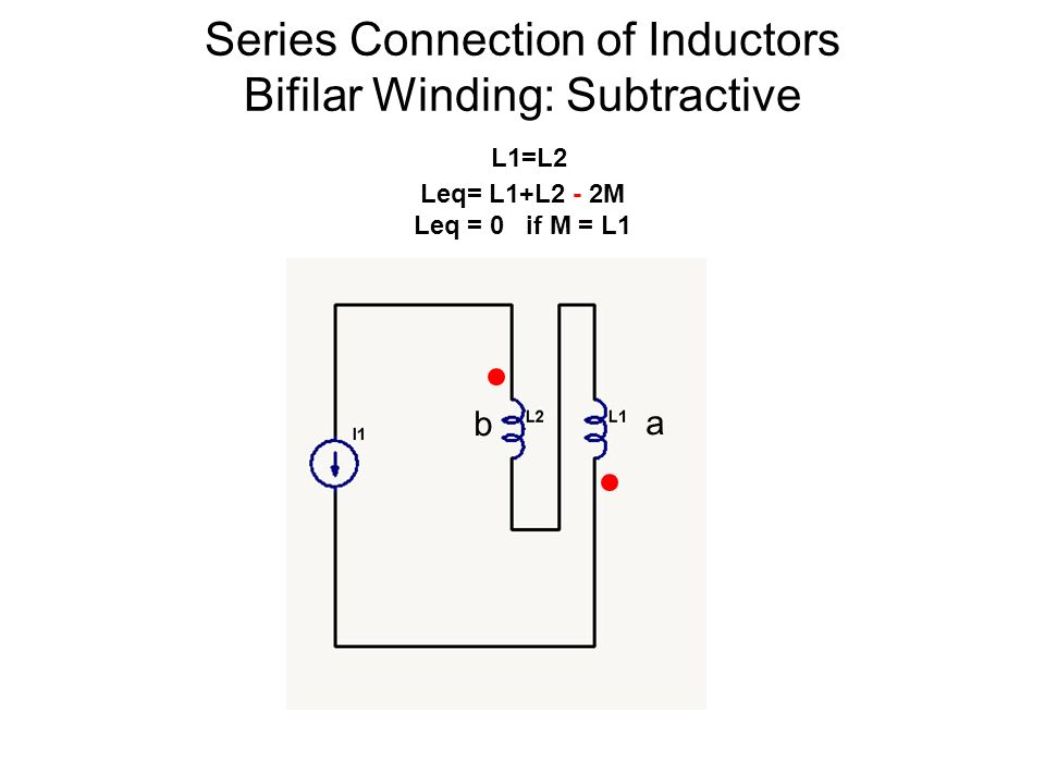 Series Connection of Inductors Bifilar Winding: Subtractive L1=L2 Leq= L1+L2 - 2M Leq = 0 if M = L1 b a