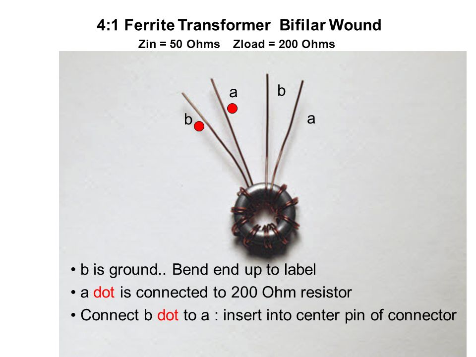 4:1 Ferrite Transformer Bifilar Wound Zin = 50 Ohms Zload = 200 Ohms b a b a b is ground.. Bend end up to label a dot is connected to 200 Ohm resistor