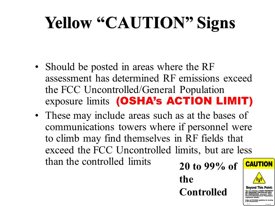Yellow CAUTION Signs Should be posted in areas where the RF assessment has determined RF emissions exceed the FCC Uncontrolled/General Population expo