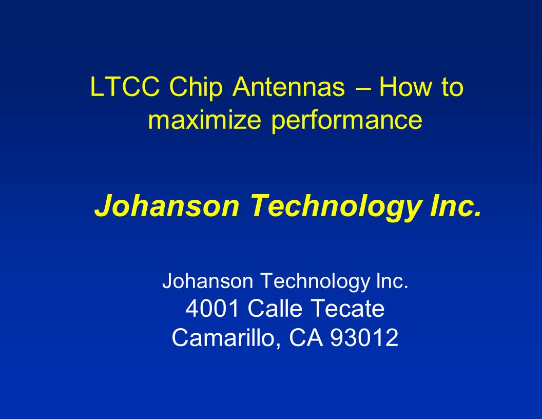 LTCC Chip Antennas – How to maximize performance Johanson Technology Inc. Johanson Technology Inc. 4001 Calle Tecate Camarillo, CA 93012