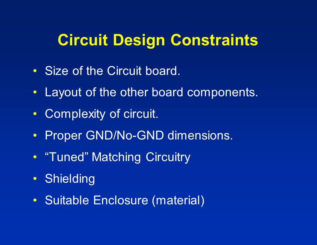 Circuit Design Constraints Size of the Circuit board. Layout of the other board components. Complexity of circuit. Proper GND/No-GND dimensions. Tuned