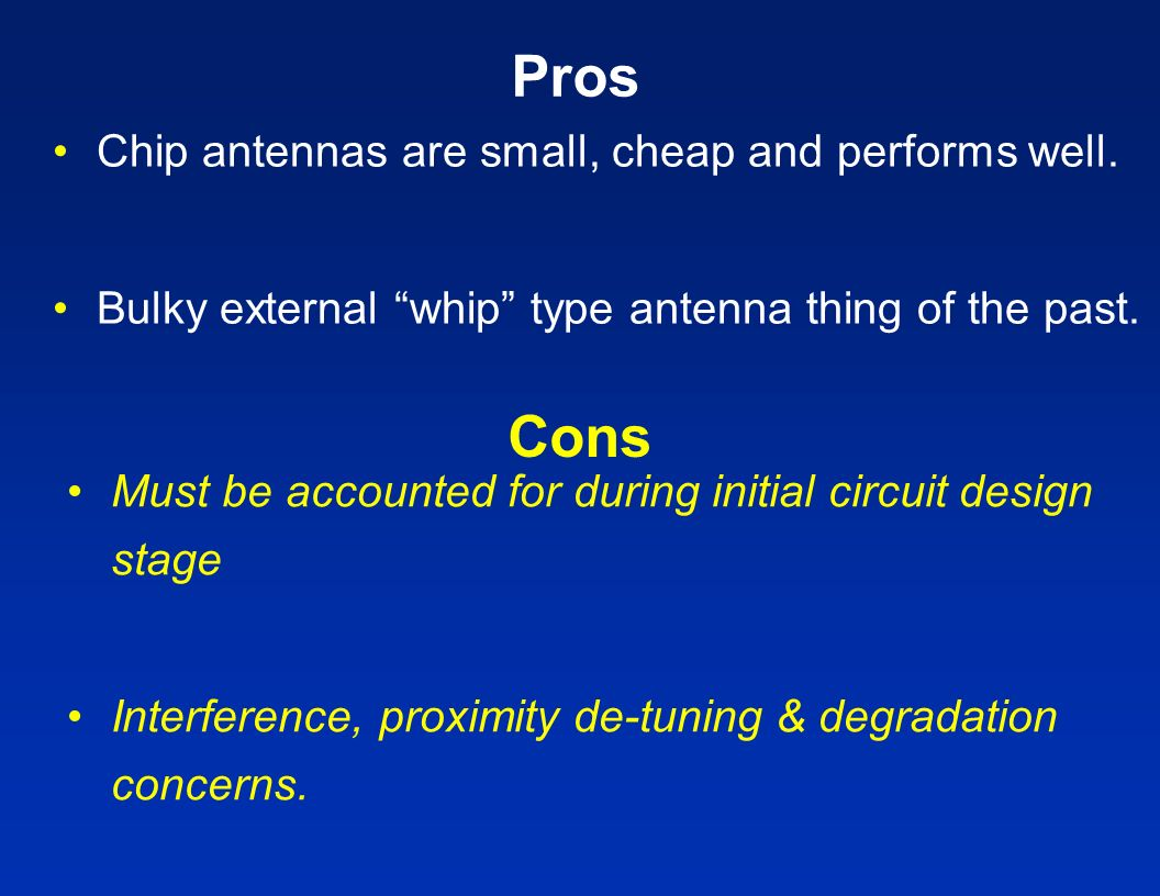 Pros Chip antennas are small, cheap and performs well. Bulky external whip type antenna thing of the past. Cons Must be accounted for during initial c