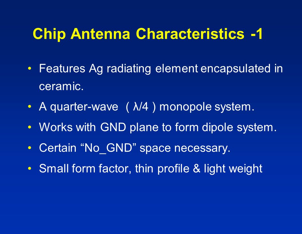 Chip Antenna Characteristics -1 Features Ag radiating element encapsulated in ceramic. A quarter-wave ( λ/4 ) monopole system. Works with GND plane to
