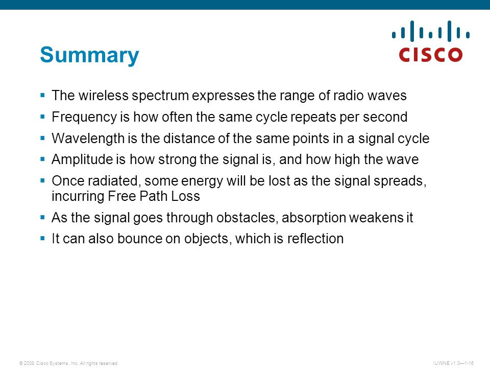 © 2008 Cisco Systems, Inc. All rights reserved.IUWNE v1.01-16 Summary The wireless spectrum expresses the range of radio waves Frequency is how often