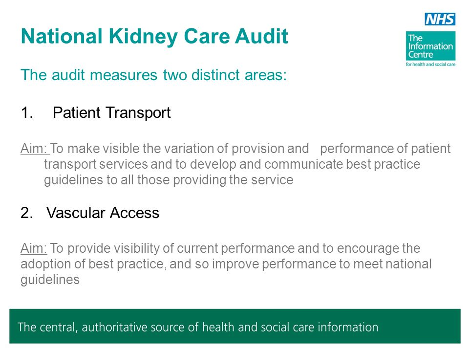 Patient Transport Audit Scope: The Patient Transport survey was designed to make visible the variation of provision and performance of Patient Transport services and to develop and communicate best practice guidelines to all those providing the service Audit questions: Does the proportion of patients starting haemodialysis with functioning permanent access meet the Renal Association and Vascular Society Guidelines for permanent vascular access.