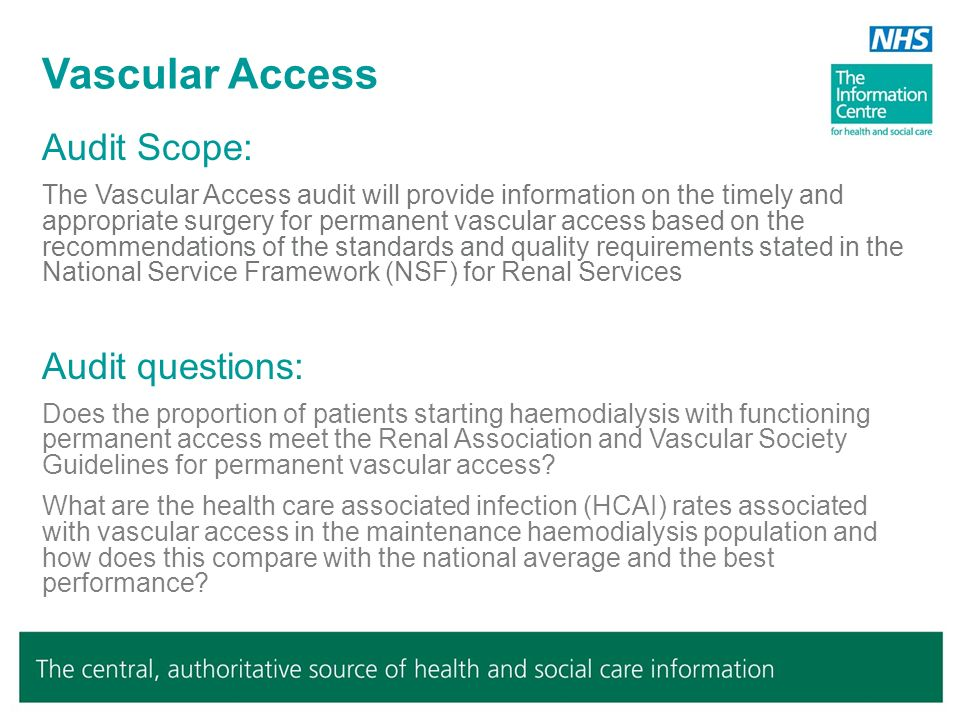 Audit Scope: The Vascular Access audit will provide information on the timely and appropriate surgery for permanent vascular access based on the recommendations of the standards and quality requirements stated in the National Service Framework (NSF) for Renal Services Audit questions: Does the proportion of patients starting haemodialysis with functioning permanent access meet the Renal Association and Vascular Society Guidelines for permanent vascular access.