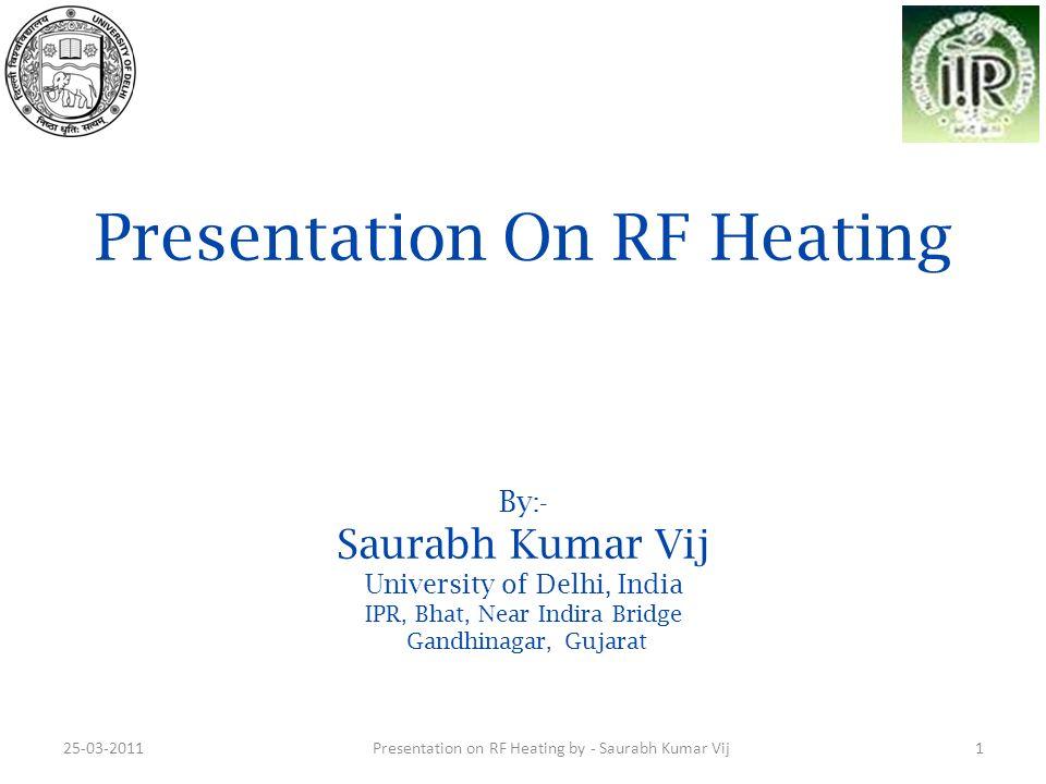 Presentation On RF Heating By :- Saurabh Kumar Vij University of Delhi, India IPR, Bhat, Near Indira Bridge Gandhinagar, Gujarat 25-03-20111Presentati