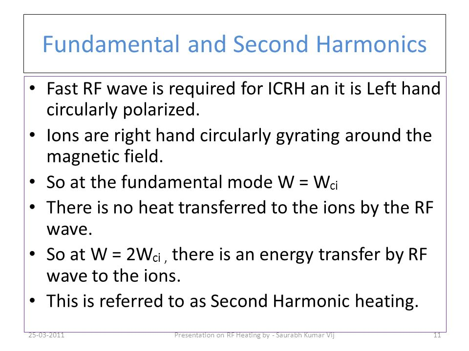 Fundamental and Second Harmonics Fast RF wave is required for ICRH an it is Left hand circularly polarized. Ions are right hand circularly gyrating ar