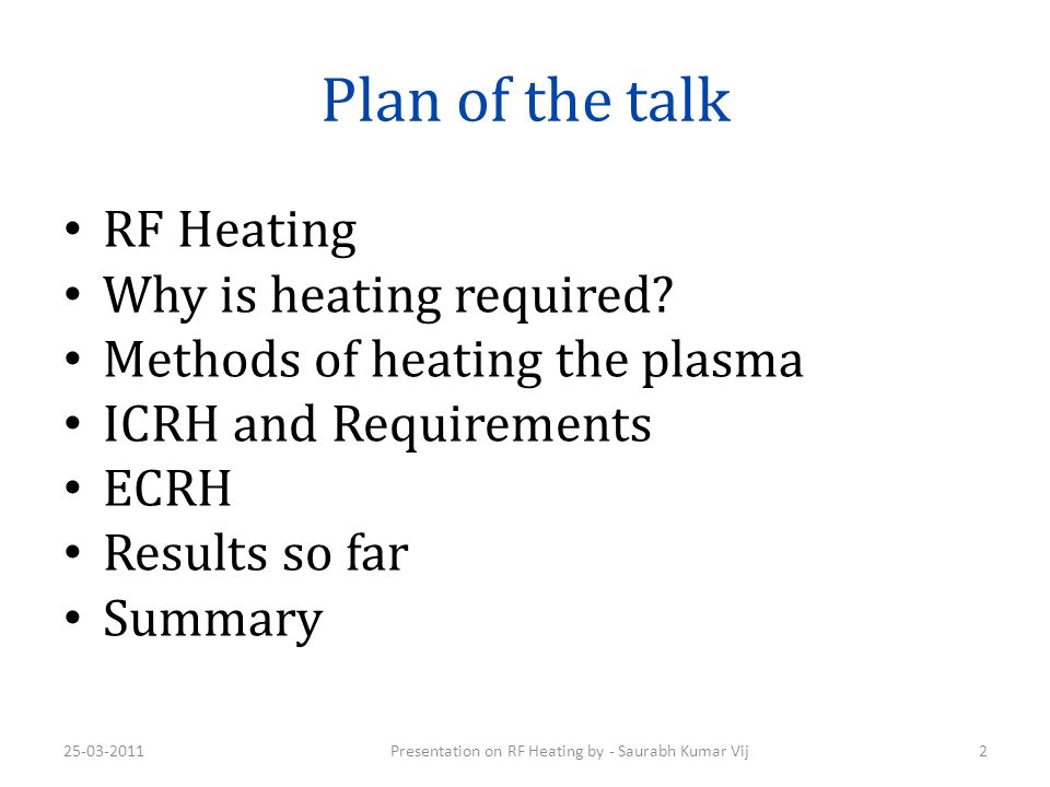 Plan of the talk RF Heating Why is heating required? Methods of heating the plasma ICRH and Requirements ECRH Results so far Summary 25-03-2011Present
