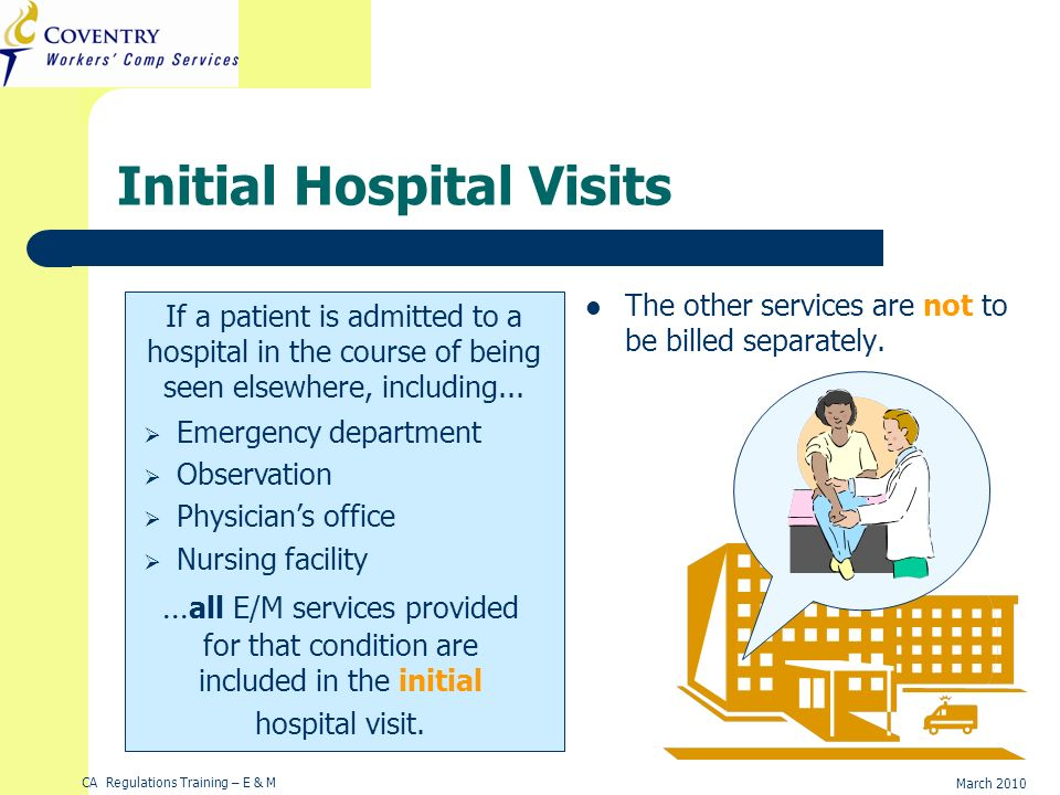 CA Regulations Training – E & M March 2010 Initial Hospital Visits The other services are not to be billed separately. If a patient is admitted to a h