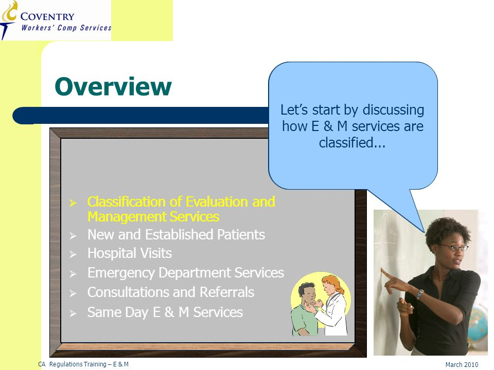 CA Regulations Training – E & M March 2010 Overview Hi! In this module, you will learn about evaluation and management services, how they are classifi