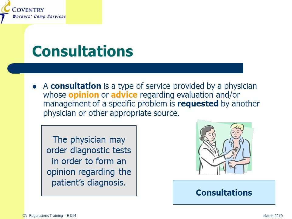 CA Regulations Training – E & M March 2010 Consultations A consultation is a type of service provided by a physician whose opinion or advice regarding