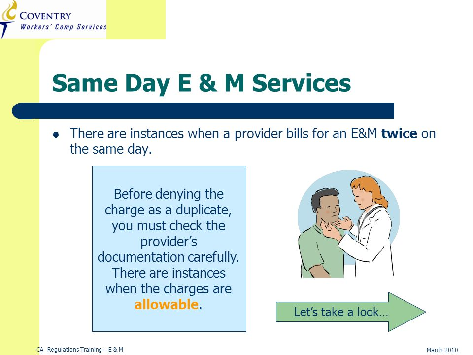 CA Regulations Training – E & M March 2010 Same Day E & M Services There are instances when a provider bills for an E&M twice on the same day. Lets ta