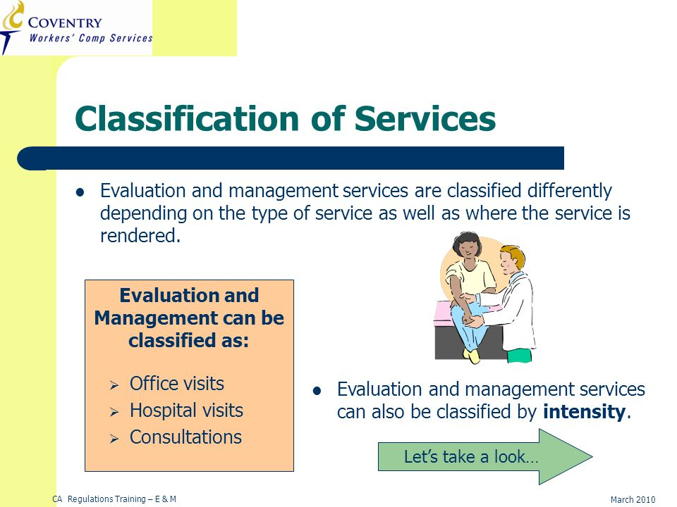 CA Regulations Training – E & M March 2010 Classification of Services Evaluation and management services are classified differently depending on the t